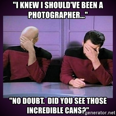 "Double Facepalm - ""I knew I should've been a photographer..."" ""No doubt.  Did you SEE those incredible cans?"""