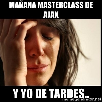 First World Problems - Mañana Masterclass de Ajax Y yo de tardes..