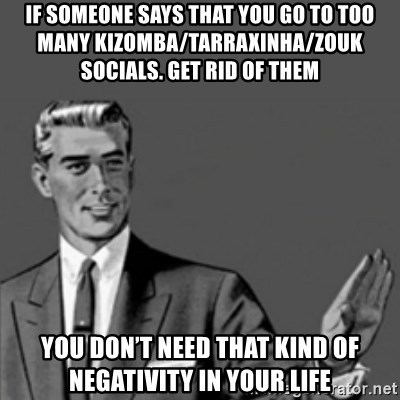 Correction Guy - If someone says that you go to too many Kizomba/Tarraxinha/Zouk socials. Get rid of them You don't need that kind of negativity in your life