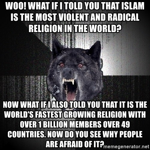 Insanity Wolf - Woo! What if I told you that Islam is the most violent and radical religion in the world?          Now what if I also told you that it is the world's fastest growing religion with over 1 billion members over 49 countries. Now do you see why people are afraid of it?
