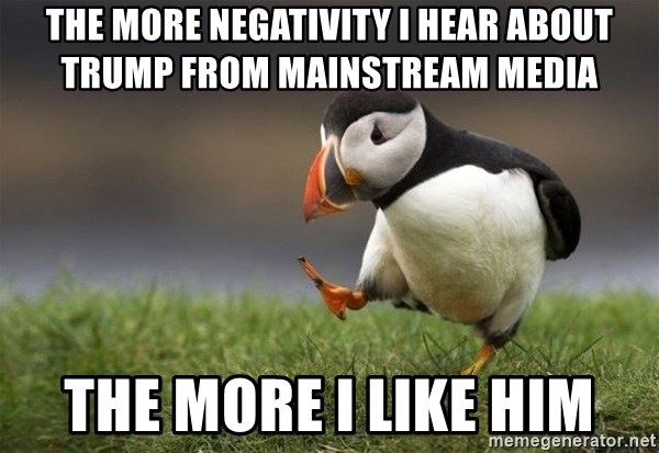 Unpopular Opinion Puffin - The more negativity I hear about trump from Mainstream media The more I like him