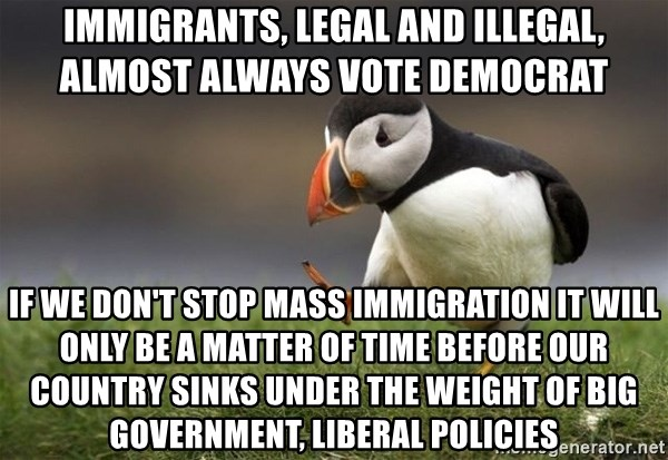 Unpopular Opinion Puffin - Immigrants, legal and illegal, almost always vote democrat If we don't stop mass immigration it will only be a matter of time before our country sinks under the weight of big government, liberal policies
