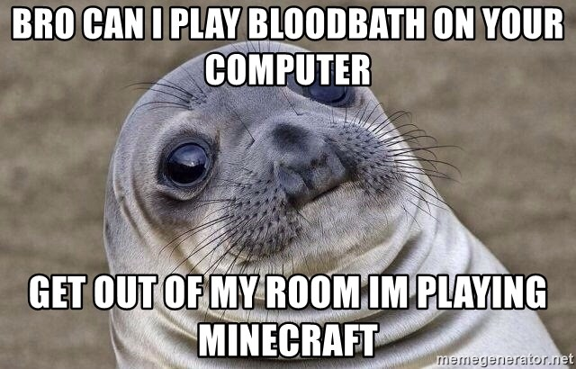 Awkward Seal - bro can i play bloodbath on your computer GET OUT OF MY ROOM IM PLAYING MINECRAFT