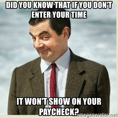 MR bean - DID YOU KNOW THAT IF YOU DON'T ENTER YOUR TIME IT WON'T SHOW ON YOUR PAYCHECK?