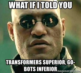 What if I told you / Matrix Morpheus - What if I told you Transformers superior, Go-Bots inferior