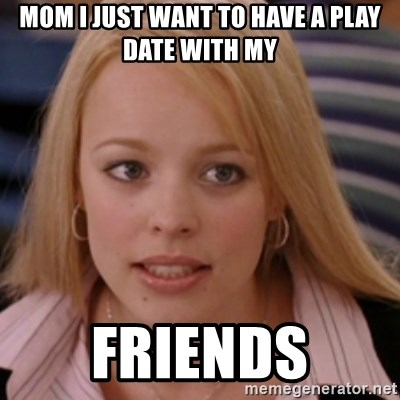 mean girls - Mom I just want to have a play date with my Friends