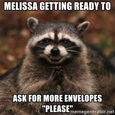 "evil raccoon - Melissa getting ready to Ask for more envelopes ""please"""
