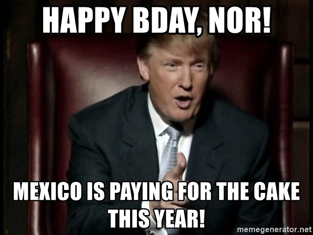 Donald Trump - Happy BDay, Nor! Mexico is paying for the cake this year!