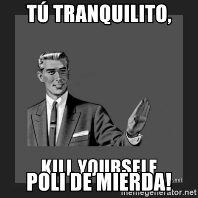 kill yourself guy - Tú tranquilito, Poli de mierda!