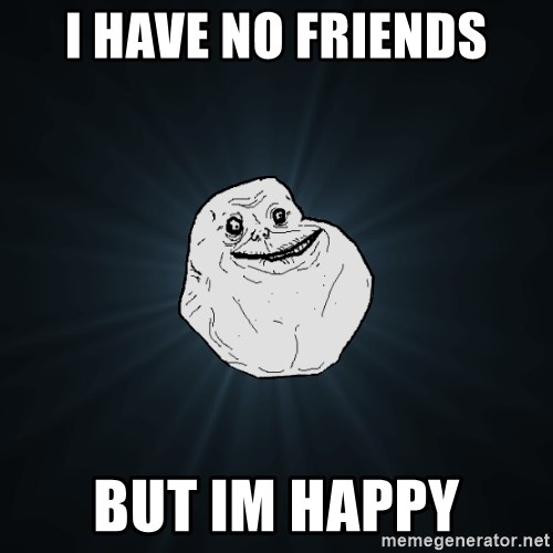 Forever Alone - i have no friends but im happy