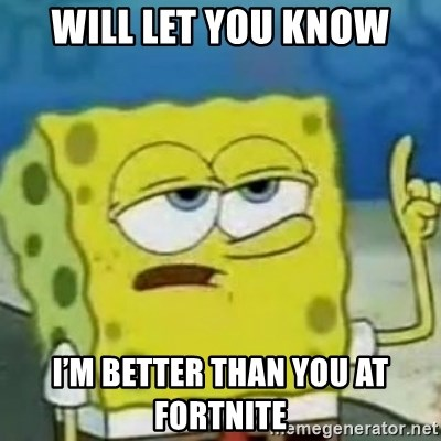 Sponge bob will let you know - Will let you know I'm better than you at Fortnite