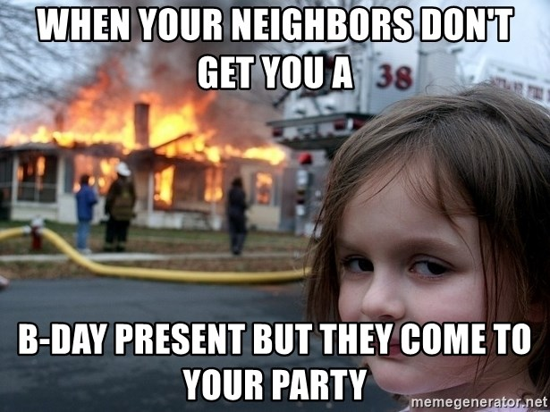 Disaster Girl - when your neighbors don't get you a  b-day present but they come to your party