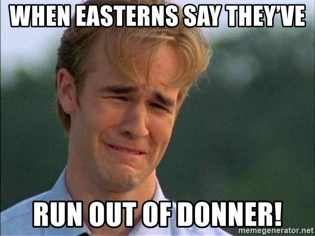 Dawson Crying - When Easterns say they've run out of Donner!