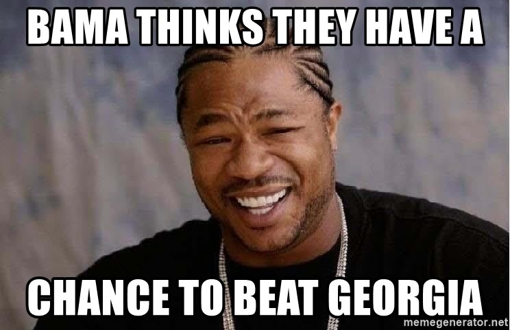 Yo Dawg - BAMA THINKS THEY HAVE A CHANCE TO BEAT GEORGIA