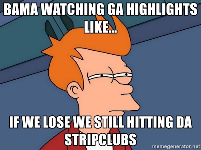 Futurama Fry - BAMA WATCHING GA HIGHLIGHTS LIKE... IF WE LOSE WE STILL HITTING DA STRIPCLUBS