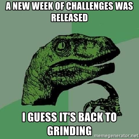 Philosoraptor - A new week of challenges was released i guess it's back to grinding