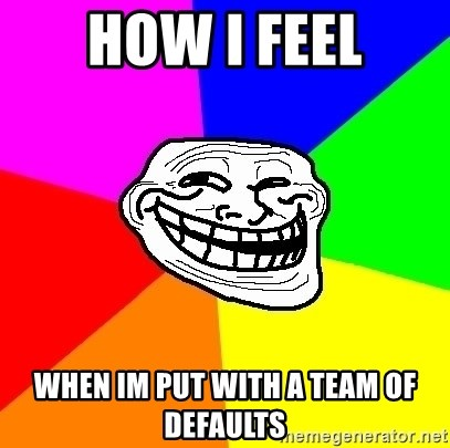 Trollface - how i feel when im put with a team of defaults