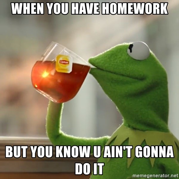 Kermit The Frog Drinking Tea - When you have homework but you know u ain't gonna do it