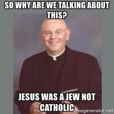The Non-Molesting Priest - So why are we talking about this? Jesus was a jew not Catholic