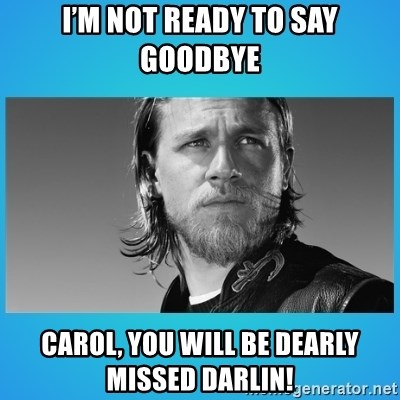 Jax Teller - I'm not ready to say goodbye Carol, you will be dearly missed darlin!