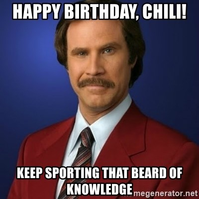 Anchorman Birthday - Happy Birthday, Chili! Keep sporting that beard of knowledge