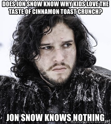John Snow Game of Thrones  - Does Jon Snow know why kids love the Taste of Cinnamon Toast Crunch? Jon Snow knows nothing