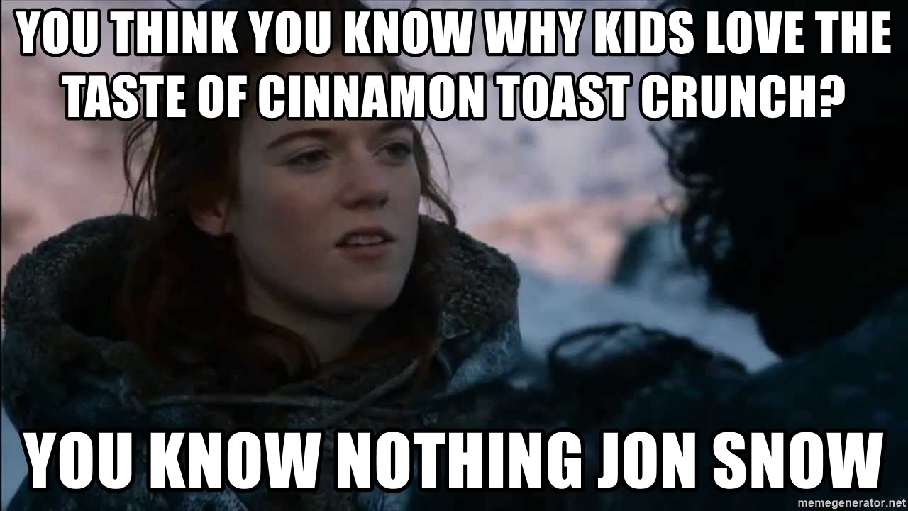 you know nothing jon snow - You think you know why kids love the Taste of Cinnamon Toast Crunch? You know nothing Jon Snow