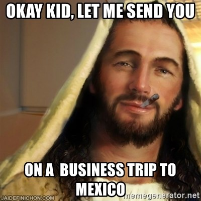 Good Guy Jesus - okay kid, let me send you on a  business trip to mexico