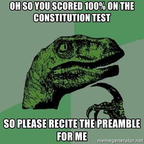 Philosoraptor - Oh so you scored 100% on the constitution test  So please recite the preamble for me
