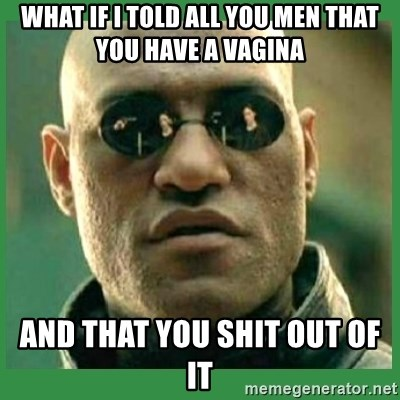 Matrix Morpheus - what if i told all you men that you have a vagina and that you shit out of it