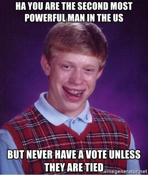 Bad Luck Brian - Ha you are the second most powerful man in the us  But never have a vote unless they are tied