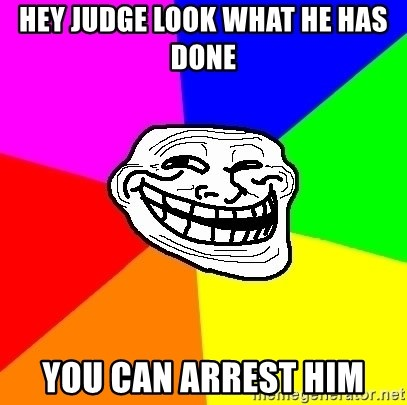 Trollface - Hey judge look what he has done  you can arrest him