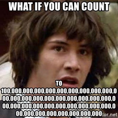 Conspiracy Keanu - what if you can count to 100,000,000,000,000,000,000,000,000,000,000,000,000,000,000,000,000,000,000,000,000,000,000,000,000,000,000,000,000,000,000,000,000,000,000,000,000,000