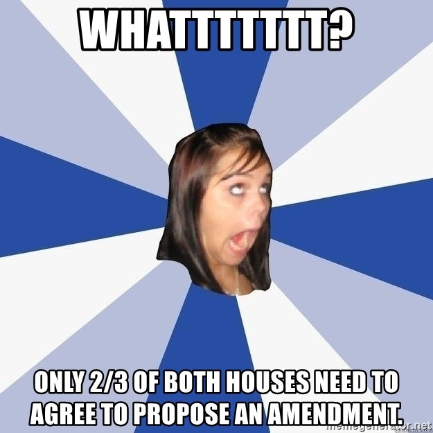 Annoying Facebook Girl - Whattttttt? Only 2/3 of both houses need to agree to propose an amendment.
