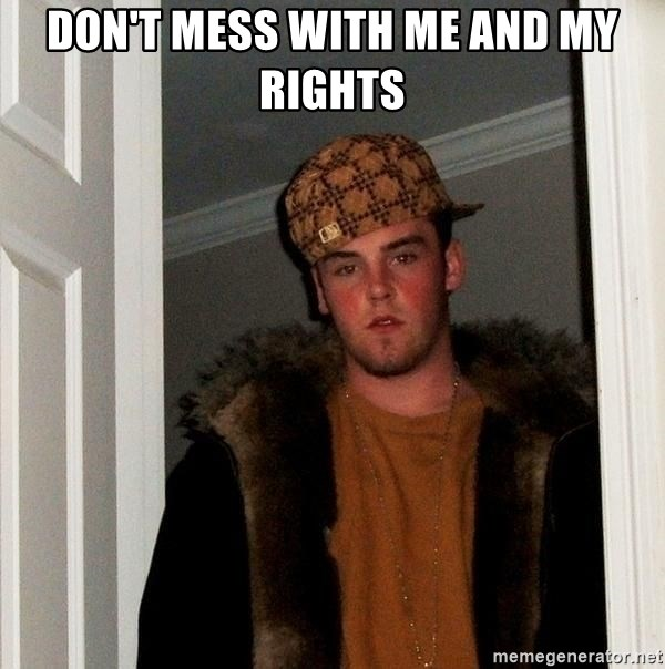 Scumbag Steve - don't mess with me and my rights