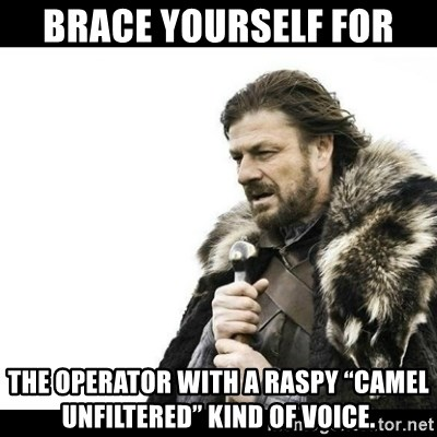 "Winter is Coming - Brace Yourself For The operator with a raspy ""camel unfiltered"" kind of voice."