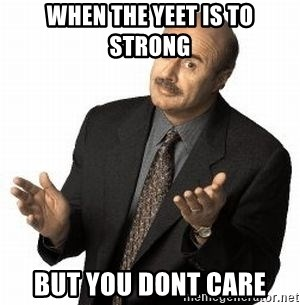Dr. Phil - when the yeet is to strong but you dont care