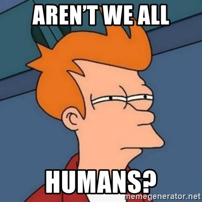 Not sure if troll - Aren't we all Humans?