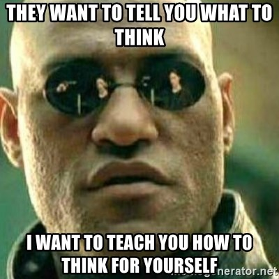 What If I Told You - They want to tell you what to think I want to teach you how to think for yourself