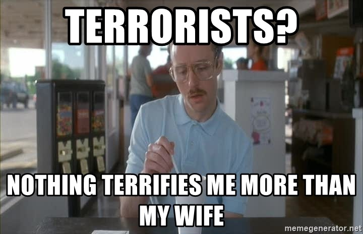 so i guess you could say things are getting pretty serious - Terrorists? Nothing terrifies me more than my wife