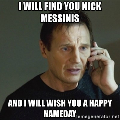taken meme - i will find you nick messinis and I will wish you a happy nameday