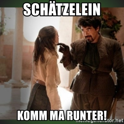 What do we say to the god of death ?  - SCHÄTZELEIN KOMM MA RUNTER!