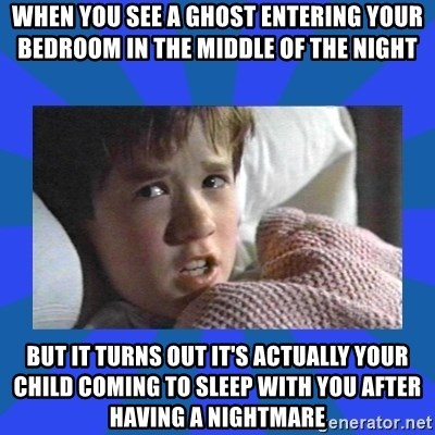 i see dead people - When you see a ghost entering your bedroom in the middle of the night but it turns out it's actually your child coming to sleep with you after having a nightmare