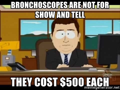 Aand Its Gone - BRONCHOSCOPES are NOT for SHOW and TELL THEY COST $500 EACH