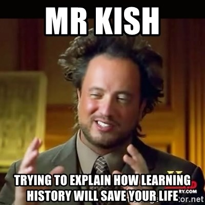 History guy - Mr Kish  trying to explain how learning history will save your life