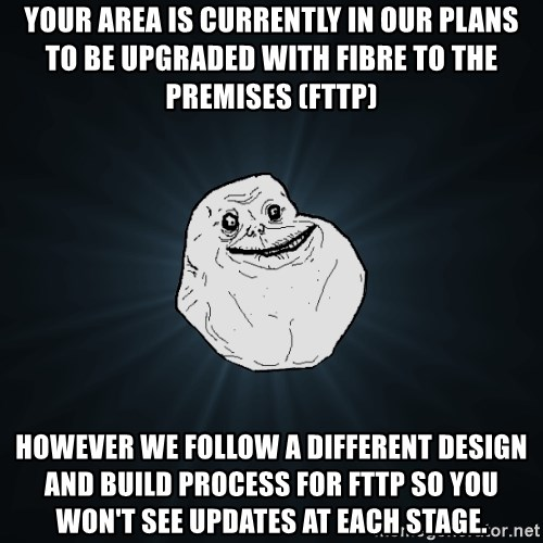 Forever Alone - Your area is currently in our plans to be upgraded with Fibre to the Premises (FTTP) however we follow a different design and build process for FTTP so you won't see updates at each stage.