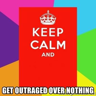 Keep calm and - get outraged over nothing