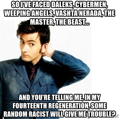 Doctor Who - So I've faced Daleks, Cybermen, Weeping Angels, Vashta Nerada, the Master, the Beast... and you're telling me, in my fourteenth regeneration, some random racist will give me trouble?