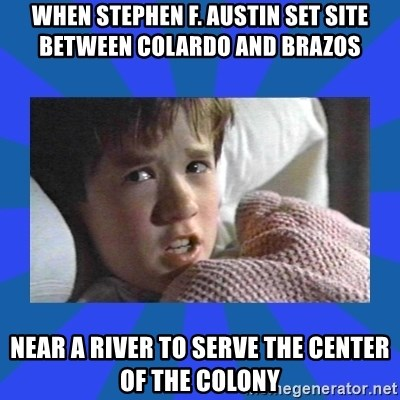 i see dead people - when Stephen F. Austin Set site between Colardo and Brazos  Near a river to serve the center of the colony