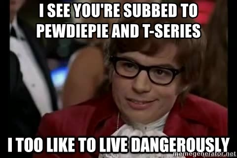 I too like to live dangerously - I see you're subbed to pewdiepie and t-series